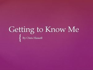 Getting to Know Me By Chris Hassell Where