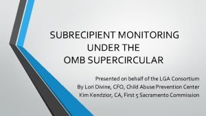 SUBRECIPIENT MONITORING UNDER THE OMB SUPERCIRCULAR Presented on