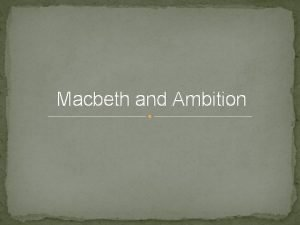 Macbeth and Ambition Sparks his ambition LM is