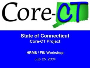 State of Connecticut CoreCT Project HRMS FIN Workshop