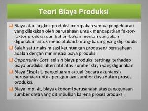 Teori Biaya Produksi q Biaya atau ongkos produksi