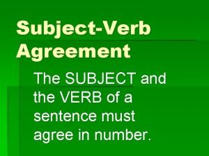SubjectVerb Agreement The SUBJECT and the VERB of
