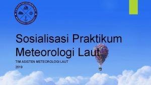 Sosialisasi Praktikum Meteorologi Laut TIM ASISTEN METEOROLOGI LAUT