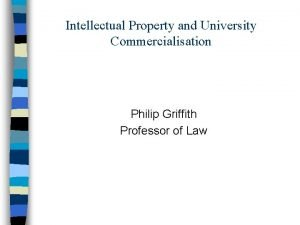 Intellectual Property and University Commercialisation Philip Griffith Professor