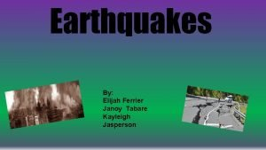 Earthquakes By Elijah Ferrier Janoy Tabare Kayleigh Jasperson