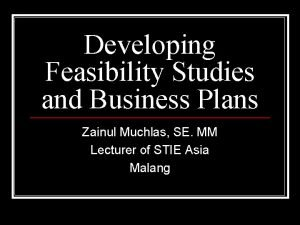 Developing Feasibility Studies and Business Plans Zainul Muchlas
