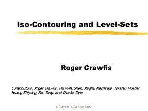 IsoContouring and LevelSets Roger Crawfis Contributors Roger Crawfis