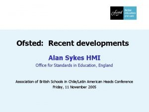 Ofsted Recent developments Alan Sykes HMI Office for