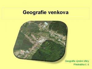 Geografie venkova Geografie vrobn sfry Pednka 6 Geografie