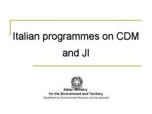 Italian programmes on CDM and JI Italian Ministry
