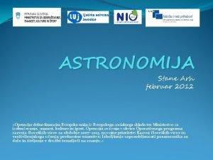 ASTRONOMIJA Stane Arh februar 2012 Operacijo delno financira