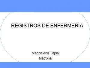 REGISTROS DE ENFERMERA Magdalena Tapia Matrona REGISTROS La