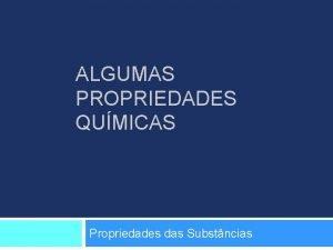 ALGUMAS PROPRIEDADES QUMICAS Propriedades das Substncias Propriedades Qumicas