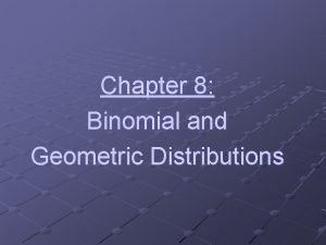 Chapter 8 Binomial and Geometric Distributions Binomial vs