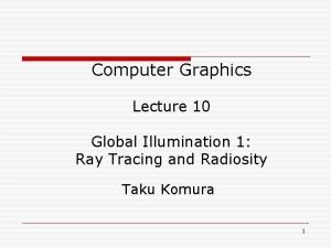 Computer Graphics Lecture 10 Global Illumination 1 Ray
