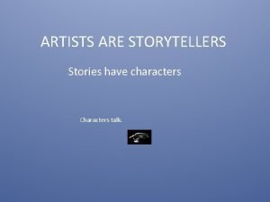 ARTISTS ARE STORYTELLERS Stories have characters Characters talk