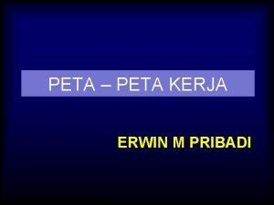 PETA PETA KERJA ERWIN M PRIBADI PETA KERJA