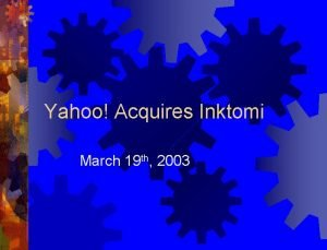Yahoo Acquires Inktomi March 19 th 2003 Yahoo