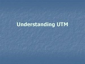 Understanding UTM Understanding UTM The world has 60