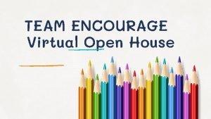 TEAM ENCOURAGE Virtual Open House Virtual Open House
