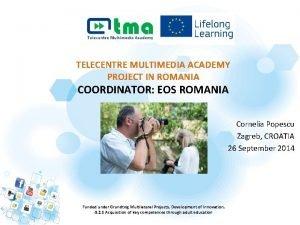 TELECENTRE MULTIMEDIA ACADEMY PROJECT IN ROMANIA COORDINATOR EOS
