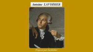 Antoine LAVOISIER Propos par Jackdidier Antoine LAVOISIER Chimiste