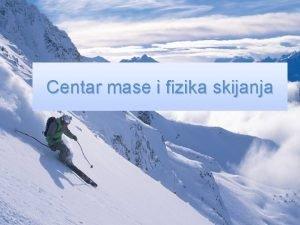 Centar mase i fizika skijanja Fizika skijanja se