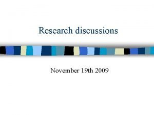 Research discussions November 19 th 2009 Research discussions