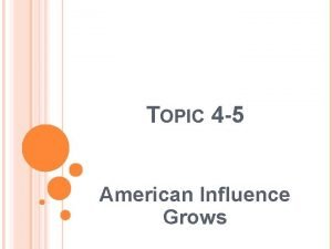 TOPIC 4 5 American Influence Grows OBJECTIVES Identify
