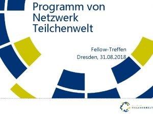 Programm von Netzwerk Teilchenwelt FellowTreffen Dresden 31 08