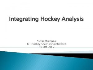 Integrating Hockey Analysis Stefan Wolejszo RIT Hockey Analytics