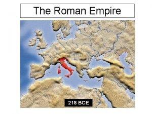 The Roman Empire 218 BCE The Roman Empire