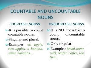 COUNTABLE AND UNCOUNTABLE NOUNS It is possible to