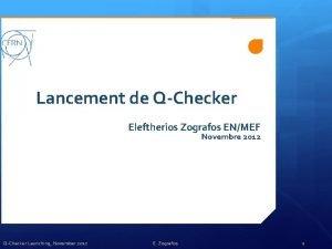Lancement de QChecker Eleftherios Zografos ENMEF Novembre 2012