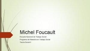 Michel Foucault Escuela Nacional de Trabajo Social Programa