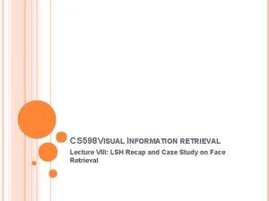 CS 598 VISUAL INFORMATION RETRIEVAL Lecture VIII LSH