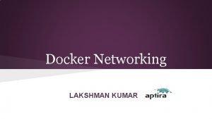 Docker Networking LAKSHMAN KUMAR Agenda Docker networking with