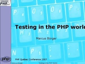 Testing in the PHP world Marcus Brger PHP