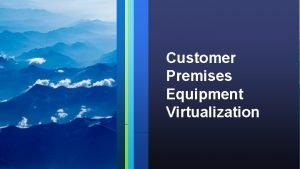 Customer Premises Equipment Virtualization Virtualization 2 Virtualization Virtualization