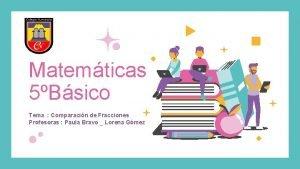 Matemticas 5Bsico Tema Comparacin de Fracciones Profesoras Paula