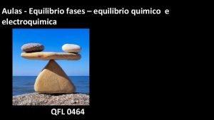 Aulas Equilibrio fases equilibrio quimico e electroquimica QFL