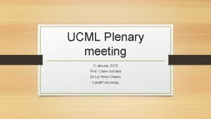 UCML Plenary meeting 5 January 2018 Prof Claire