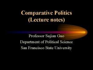 Comparative Politics Lecture notes Professor Sujian Guo Department