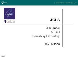 4 GLS Jim Clarke ASTe C Daresbury Laboratory