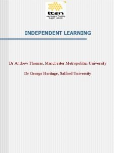 INDEPENDENT LEARNING Dr Andrew Thomas Manchester Metropolitan University