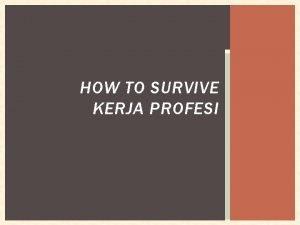 HOW TO SURVIVE KERJA PROFESI SEBELUM KERJA PROFESI