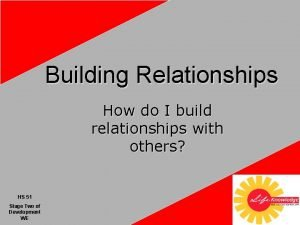 Building Relationships How do I build relationships with