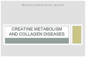 MUSCULOSKELETAL BLOCK CREATINE METABOLISM AND COLLAGEN DISEASES OBJECTIVES