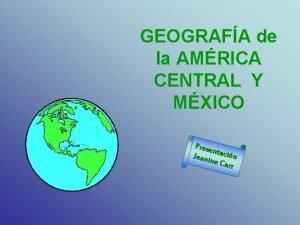 GEOGRAFA de la AMRICA CENTRAL Y MXICO Prese