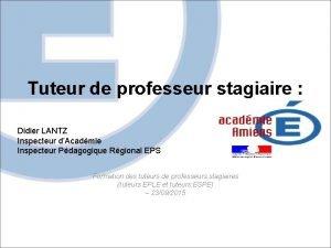 Tuteur de professeur stagiaire Didier LANTZ Inspecteur dAcadmie